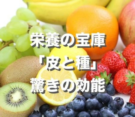 栄養の宝庫 皮と種